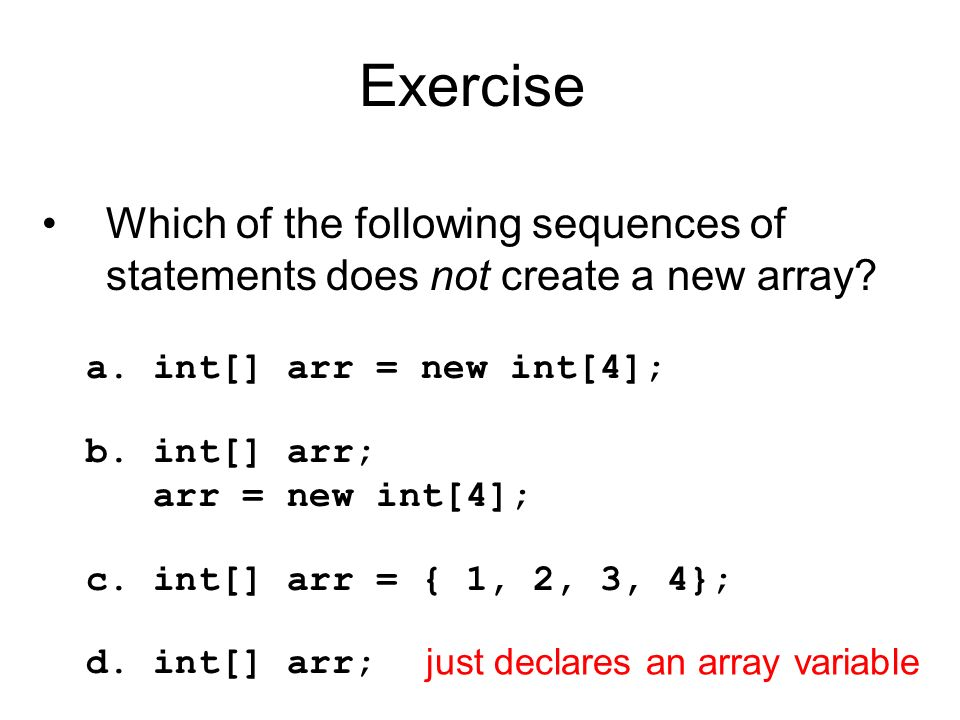 Exercise Which of the following sequences of statements does not create a new array a. int[] arr = new int[4];